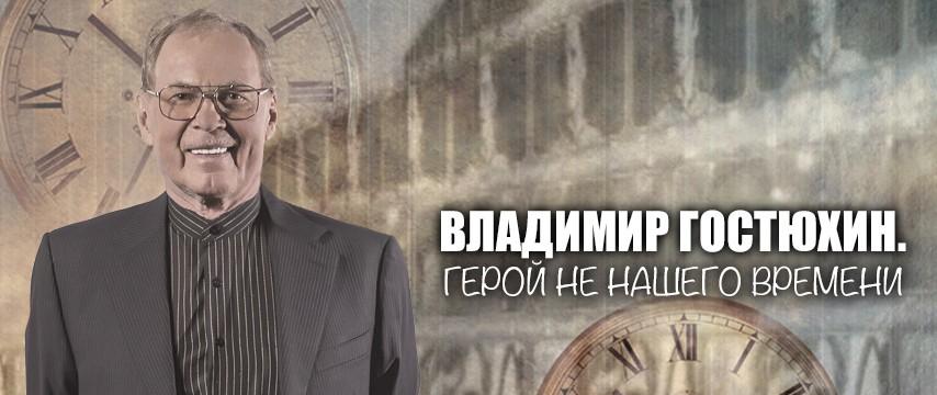 """""""Владимир Гостюхин. Герой не нашего времени"""""""