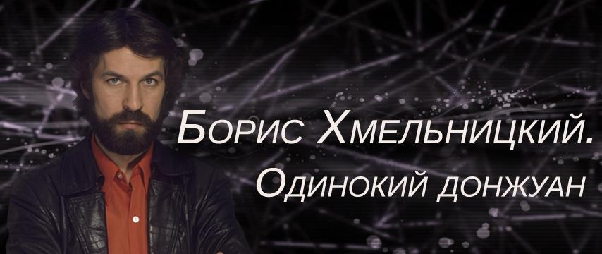 """Борис Хмельницкий. Одинокий донжуан"""
